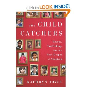 The Child Catchers: Rescue, Trafficking, and the New Gospel of Adoption by Kathryn Joyce